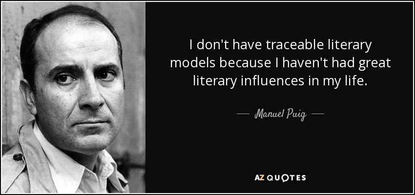I don't have traceable literary models because I haven't had great literary influences in my life. - Manuel Puig
