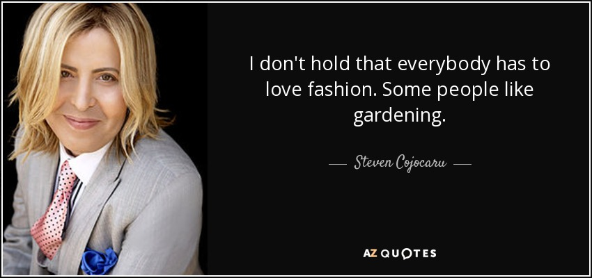 I don't hold that everybody has to love fashion. Some people like gardening. - Steven Cojocaru