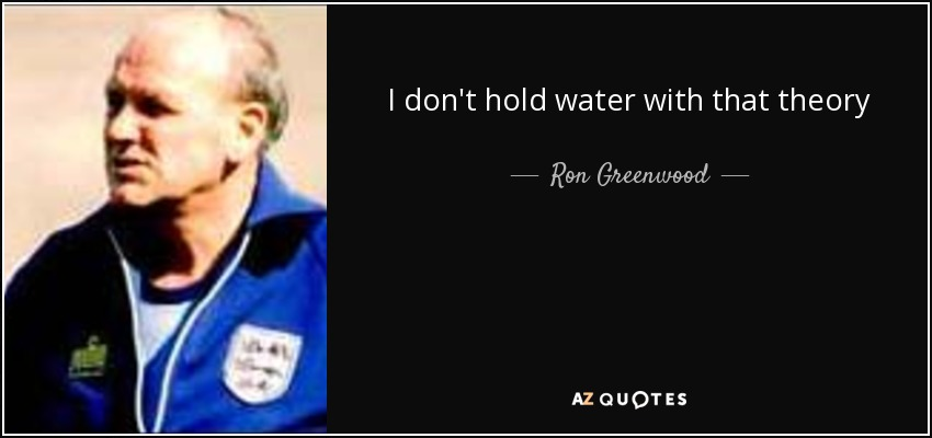 I don't hold water with that theory - Ron Greenwood