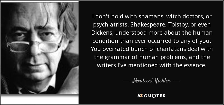 I don't hold with shamans, witch doctors, or psychiatrists. Shakespeare, Tolstoy, or even Dickens, understood more about the human condition than ever occurred to any of you. You overrated bunch of charlatans deal with the grammar of human problems, and the writers I've mentioned with the essence. - Mordecai Richler