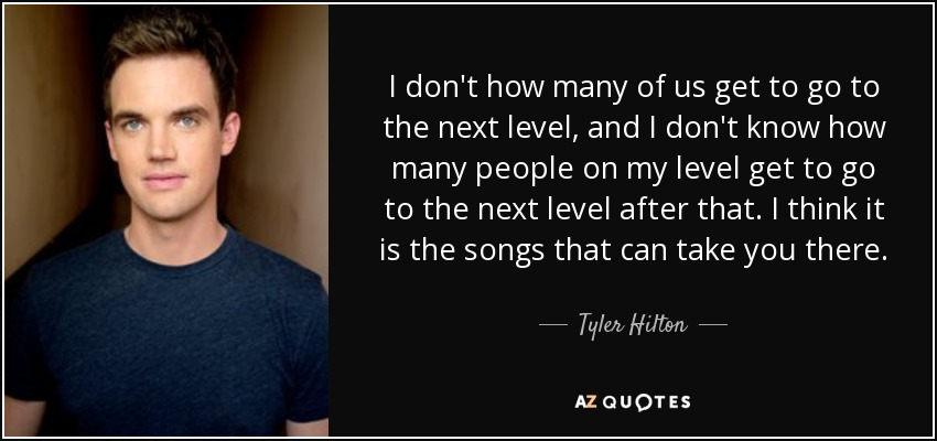 I don't how many of us get to go to the next level, and I don't know how many people on my level get to go to the next level after that. I think it is the songs that can take you there. - Tyler Hilton