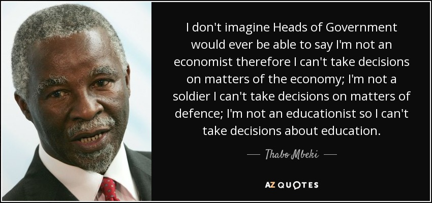 I don't imagine Heads of Government would ever be able to say I'm not an economist therefore I can't take decisions on matters of the economy; I'm not a soldier I can't take decisions on matters of defence; I'm not an educationist so I can't take decisions about education. - Thabo Mbeki