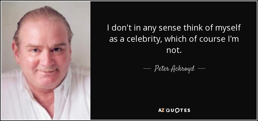 I don't in any sense think of myself as a celebrity, which of course I'm not. - Peter Ackroyd