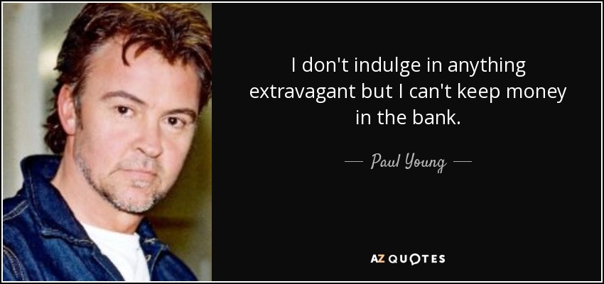 I don't indulge in anything extravagant but I can't keep money in the bank. - Paul Young