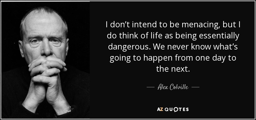 I don't intend to be menacing, but I do think of life as being essentially dangerous. We never know what's going to happen from one day to the next. - Alex Colville