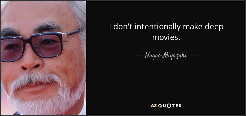 I don't intentionally make deep movies. - Hayao Miyazaki