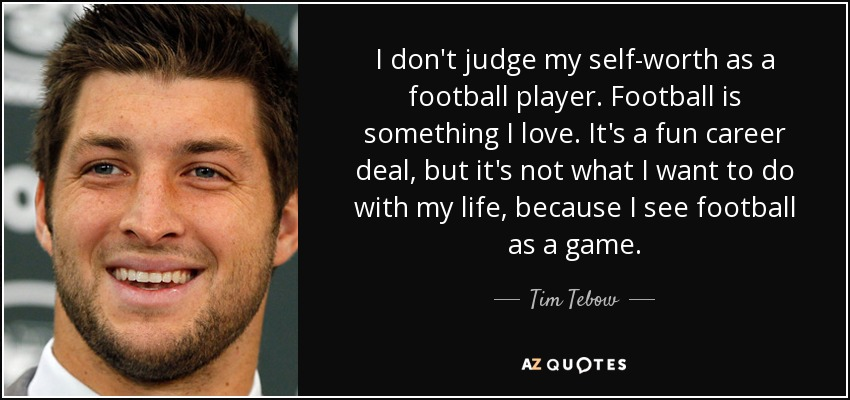 I don't judge my self-worth as a football player. Football is something I love. It's a fun career deal, but it's not what I want to do with my life, because I see football as a game. - Tim Tebow