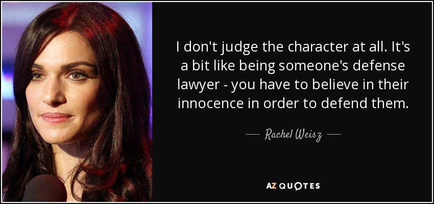 I don't judge the character at all. It's a bit like being someone's defense lawyer - you have to believe in their innocence in order to defend them. - Rachel Weisz