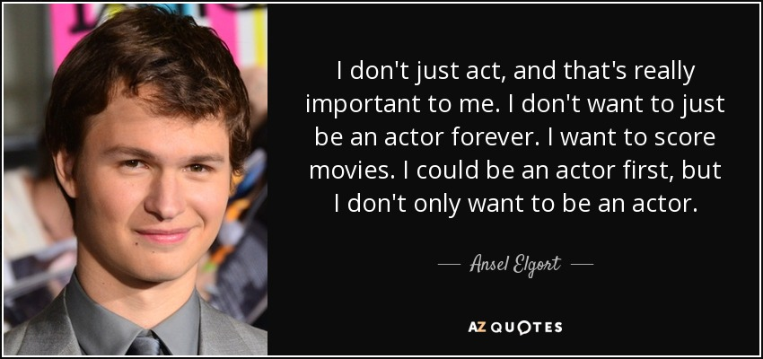 I don't just act, and that's really important to me. I don't want to just be an actor forever. I want to score movies. I could be an actor first, but I don't only want to be an actor. - Ansel Elgort