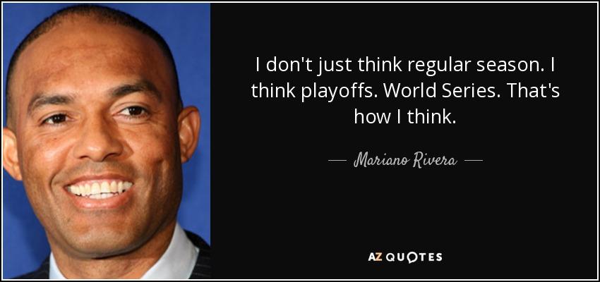 I don't just think regular season. I think playoffs. World Series. That's how I think. - Mariano Rivera