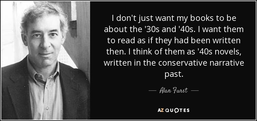 I don't just want my books to be about the '30s and '40s. I want them to read as if they had been written then. I think of them as '40s novels, written in the conservative narrative past. - Alan Furst
