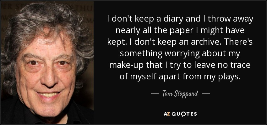 I don't keep a diary and I throw away nearly all the paper I might have kept. I don't keep an archive. There's something worrying about my make-up that I try to leave no trace of myself apart from my plays. - Tom Stoppard