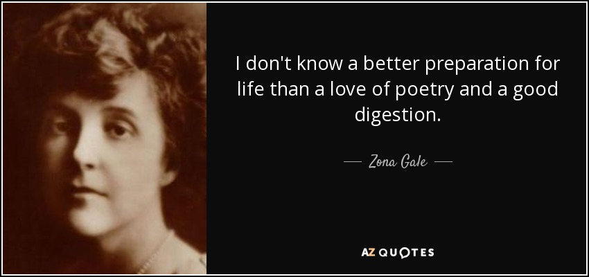 I don't know a better preparation for life than a love of poetry and a good digestion. - Zona Gale
