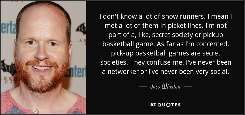 I don't know a lot of show runners. I mean I met a lot of them in picket lines. I'm not part of a, like, secret society or pickup basketball game. As far as I'm concerned, pick-up basketball games are secret societies. They confuse me. I've never been a networker or I've never been very social. - Joss Whedon