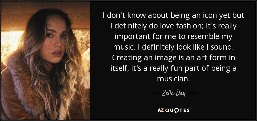 I don't know about being an icon yet but I definitely do love fashion; it's really important for me to resemble my music. I definitely look like I sound. Creating an image is an art form in itself, it's a really fun part of being a musician. - Zella Day