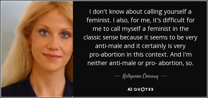 I don't know about calling yourself a feminist. I also, for me, it's difficult for me to call myself a feminist in the classic sense because it seems to be very anti-male and it certainly is very pro-abortion in this context. And I'm neither anti-male or pro- abortion, so. - Kellyanne Conway