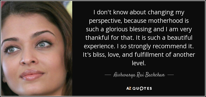 I don't know about changing my perspective, because motherhood is such a glorious blessing and I am very thankful for that. It is such a beautiful experience. I so strongly recommend it. It's bliss, love, and fulfillment of another level. - Aishwarya Rai Bachchan