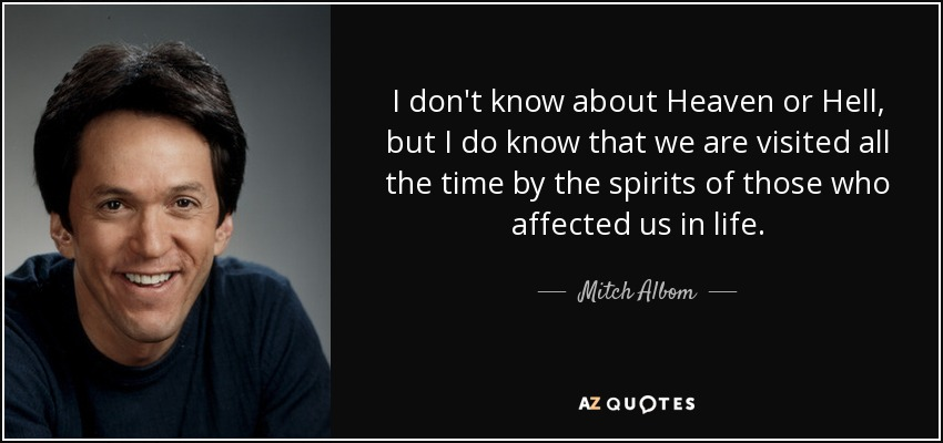 I don't know about Heaven or Hell, but I do know that we are visited all the time by the spirits of those who affected us in life. - Mitch Albom