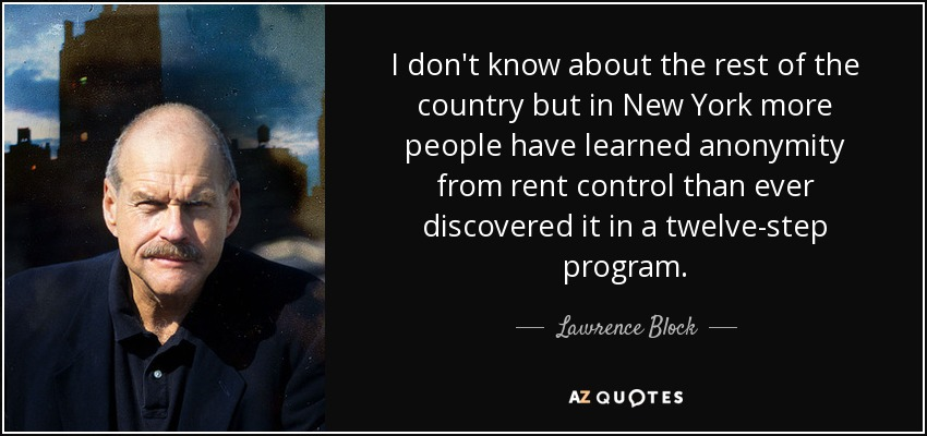 I don't know about the rest of the country but in New York more people have learned anonymity from rent control than ever discovered it in a twelve-step program. - Lawrence Block