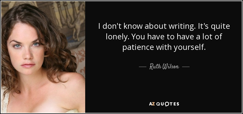 I don't know about writing. It's quite lonely. You have to have a lot of patience with yourself. - Ruth Wilson