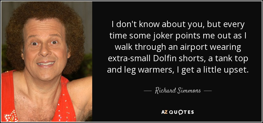 I don't know about you, but every time some joker points me out as I walk through an airport wearing extra-small Dolfin shorts, a tank top and leg warmers, I get a little upset. - Richard Simmons