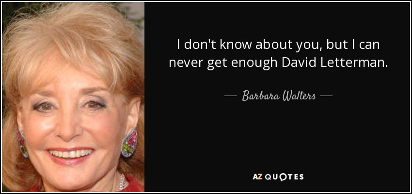 I don't know about you, but I can never get enough David Letterman. - Barbara Walters
