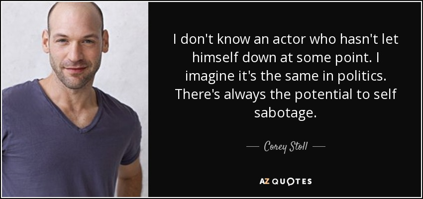 I don't know an actor who hasn't let himself down at some point. I imagine it's the same in politics. There's always the potential to self sabotage. - Corey Stoll