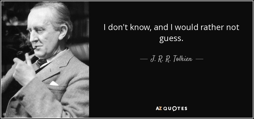 I don't know, and I would rather not guess. - J. R. R. Tolkien
