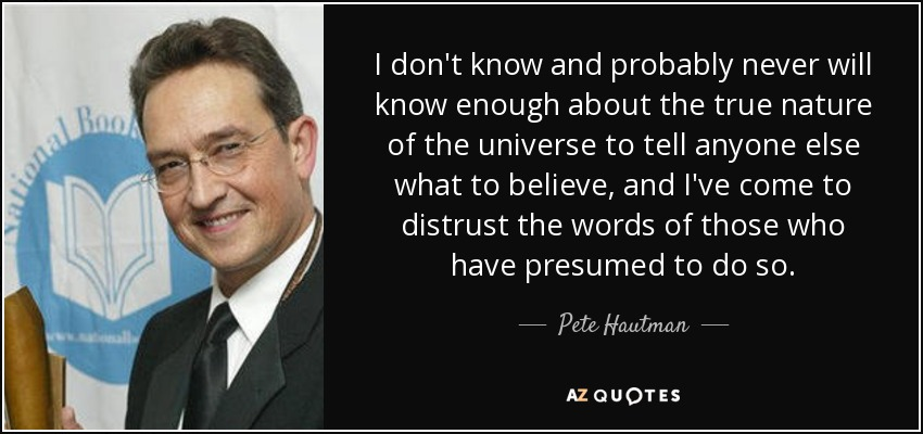 I don't know and probably never will know enough about the true nature of the universe to tell anyone else what to believe, and I've come to distrust the words of those who have presumed to do so. - Pete Hautman