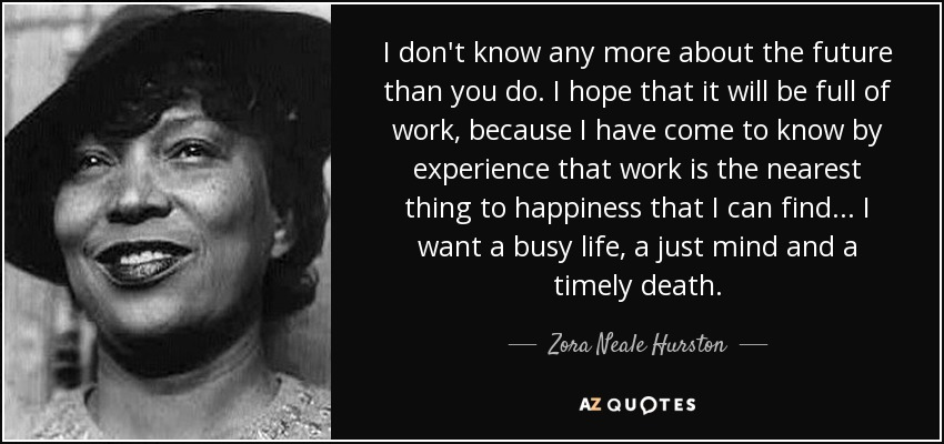 I don't know any more about the future than you do. I hope that it will be full of work, because I have come to know by experience that work is the nearest thing to happiness that I can find. . . I want a busy life, a just mind and a timely death. - Zora Neale Hurston