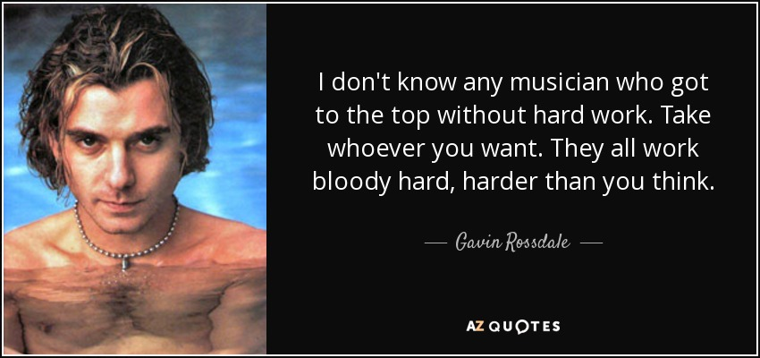 I don't know any musician who got to the top without hard work. Take whoever you want. They all work bloody hard, harder than you think. - Gavin Rossdale