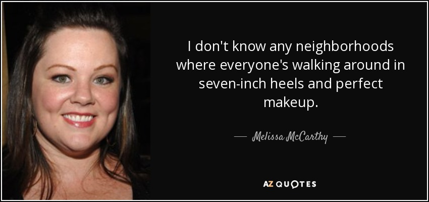 I don't know any neighborhoods where everyone's walking around in seven-inch heels and perfect makeup. - Melissa McCarthy