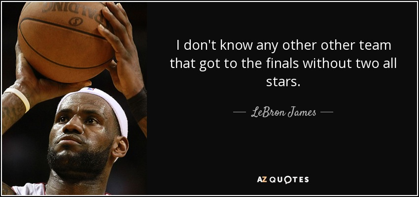 I don't know any other other team that got to the finals without two all stars. - LeBron James