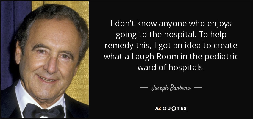 I don't know anyone who enjoys going to the hospital. To help remedy this, I got an idea to create what a Laugh Room in the pediatric ward of hospitals. - Joseph Barbera