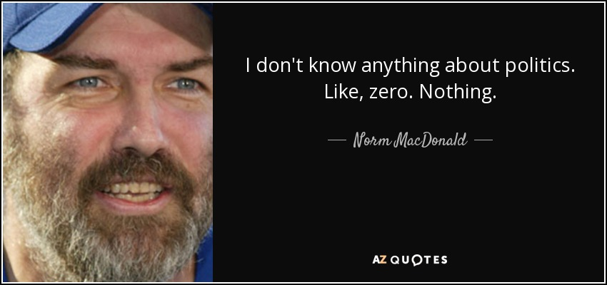I don't know anything about politics. Like, zero. Nothing. - Norm MacDonald