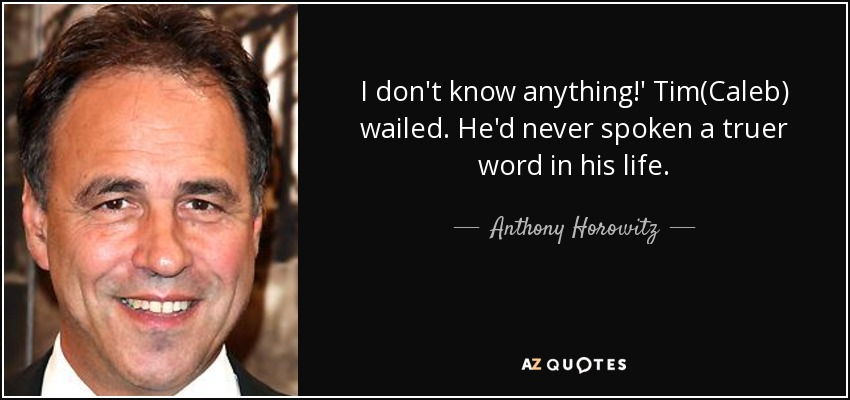I don't know anything!' Tim(Caleb) wailed. He'd never spoken a truer word in his life. - Anthony Horowitz