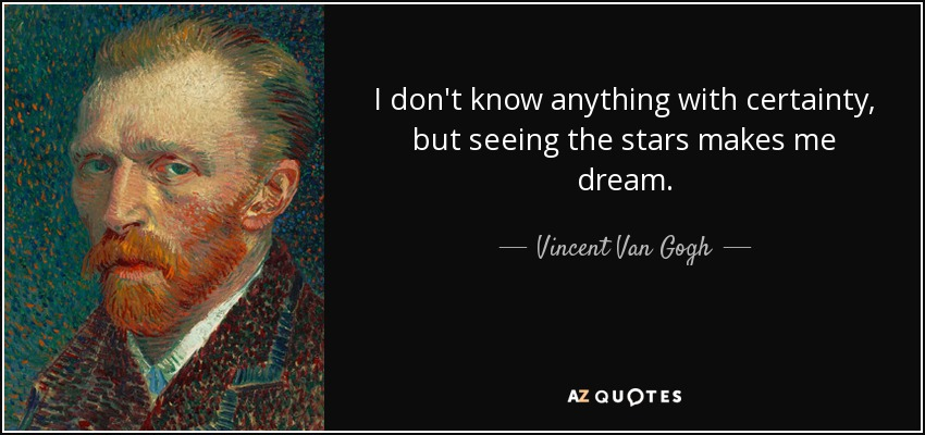 I don't know anything with certainty, but seeing the stars makes me dream. - Vincent Van Gogh