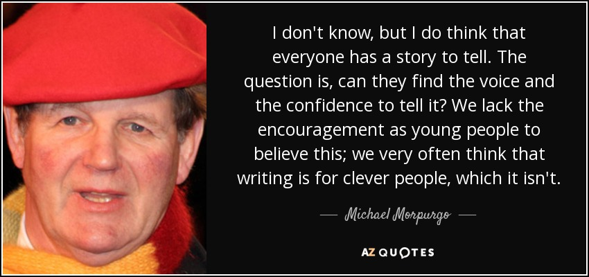 I don't know, but I do think that everyone has a story to tell. The question is, can they find the voice and the confidence to tell it? We lack the encouragement as young people to believe this; we very often think that writing is for clever people, which it isn't. - Michael Morpurgo