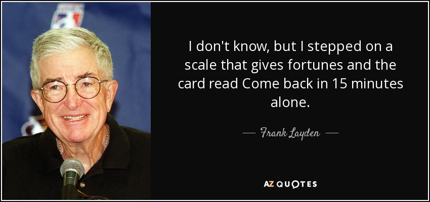 I don't know, but I stepped on a scale that gives fortunes and the card read Come back in 15 minutes alone. - Frank Layden