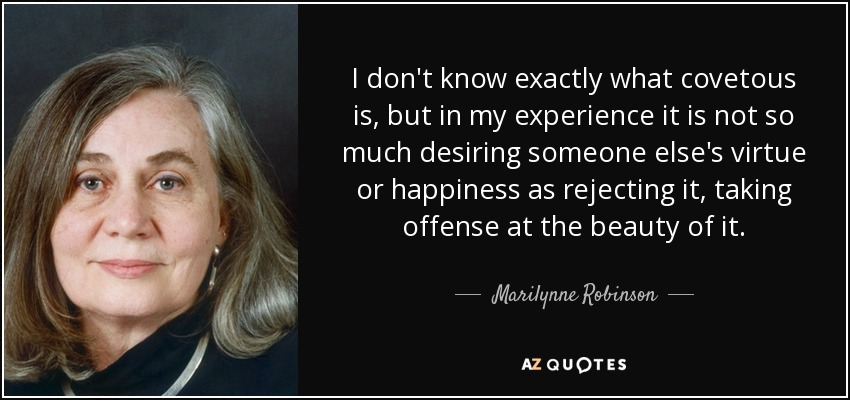I don't know exactly what covetous is, but in my experience it is not so much desiring someone else's virtue or happiness as rejecting it, taking offense at the beauty of it. - Marilynne Robinson