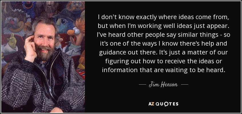 I don't know exactly where ideas come from, but when I'm working well ideas just appear. I've heard other people say similar things - so it's one of the ways I know there's help and guidance out there. It's just a matter of our figuring out how to receive the ideas or information that are waiting to be heard. - Jim Henson