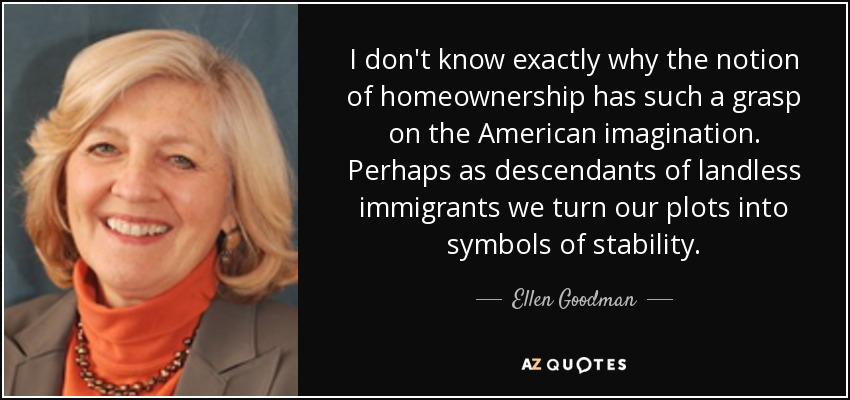 I don't know exactly why the notion of homeownership has such a grasp on the American imagination. Perhaps as descendants of landless immigrants we turn our plots into symbols of stability. - Ellen Goodman
