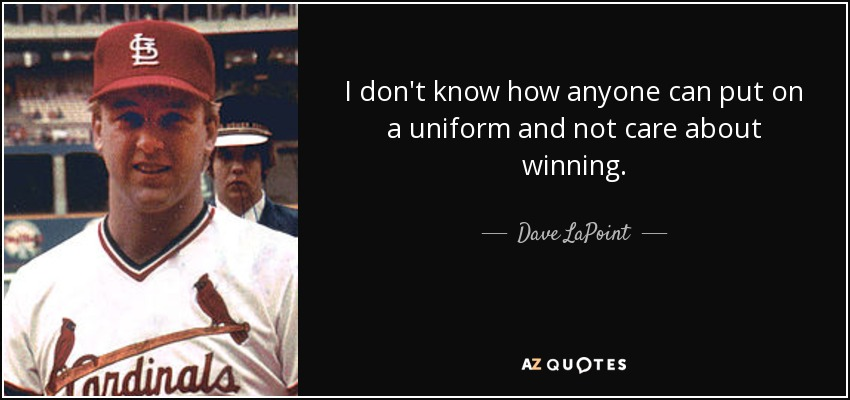 I don't know how anyone can put on a uniform and not care about winning. - Dave LaPoint