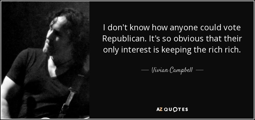 I don't know how anyone could vote Republican. It's so obvious that their only interest is keeping the rich rich. - Vivian Campbell
