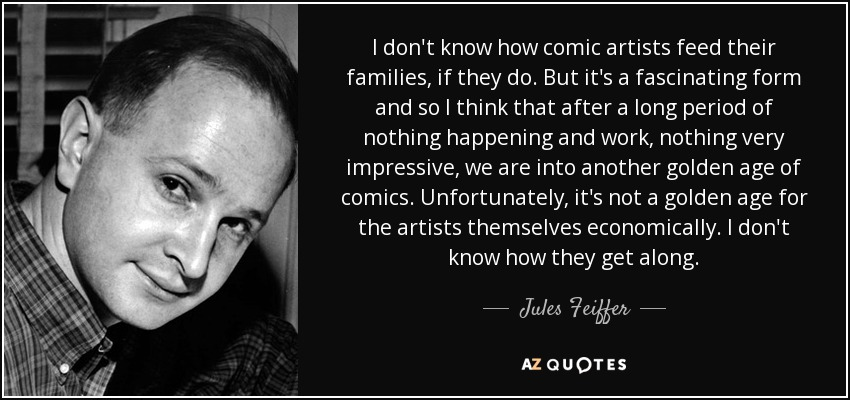 I don't know how comic artists feed their families, if they do. But it's a fascinating form and so I think that after a long period of nothing happening and work, nothing very impressive, we are into another golden age of comics. Unfortunately, it's not a golden age for the artists themselves economically. I don't know how they get along. - Jules Feiffer
