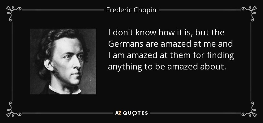 I don't know how it is, but the Germans are amazed at me and I am amazed at them for finding anything to be amazed about. - Frederic Chopin