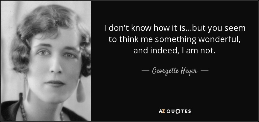 I don't know how it is...but you seem to think me something wonderful, and indeed, I am not. - Georgette Heyer