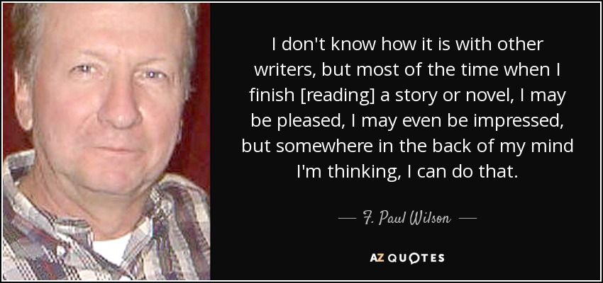 I don't know how it is with other writers, but most of the time when I finish [reading] a story or novel, I may be pleased, I may even be impressed, but somewhere in the back of my mind I'm thinking, I can do that. - F. Paul Wilson