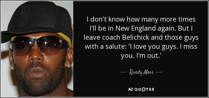 I don't know how many more times I'll be in New England again. But I leave coach Belichick and those guys with a salute: 'I love you guys. I miss you. I'm out.' - Randy Moss