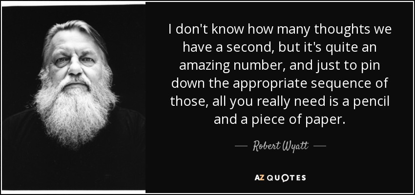 I don't know how many thoughts we have a second, but it's quite an amazing number, and just to pin down the appropriate sequence of those, all you really need is a pencil and a piece of paper. - Robert Wyatt